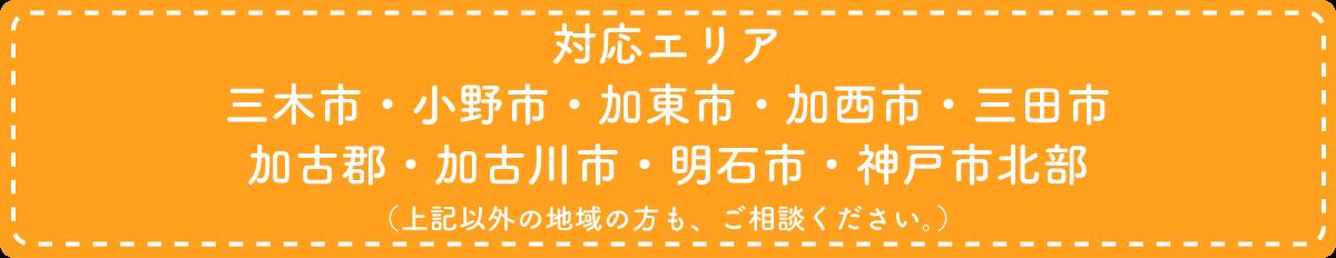 三木市、小野市、加東市、加西市、三田市、加古郡、加古川市、明石市、神戸市北部に出張いたします。上記以外の地域の方も、ご相談ください。
